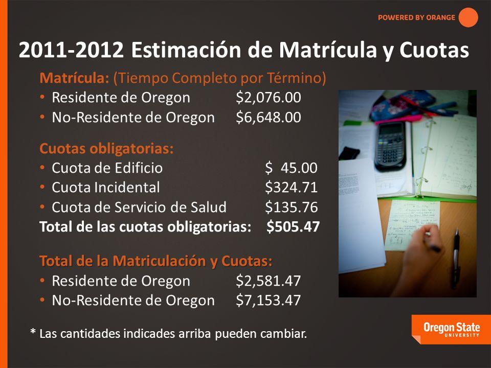 2011-2012 Estimación de Matrícula y Cuotas Matrícula: (Tiempo Completo por Término) Residente de Oregon$2,076.00 No-Residente de Oregon$6,648.00 Cuotas obligatorias: Cuota de Edificio $ 45.00 Cuota Incidental $324.71 Cuota de Servicio de Salud $135.76 Total de las cuotas obligatorias: $505.47 Total de la Matriculación y Cuotas: Residente de Oregon$2,581.47 No-Residente de Oregon $7,153.47 * Las cantidades indicades arriba pueden cambiar.