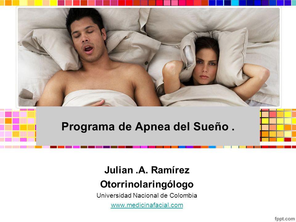 Julian.A. Ramírez Otorrinolaringólogo Universidad Nacional de Colombia www.medicinafacial.com Programa de Apnea del Sueño.