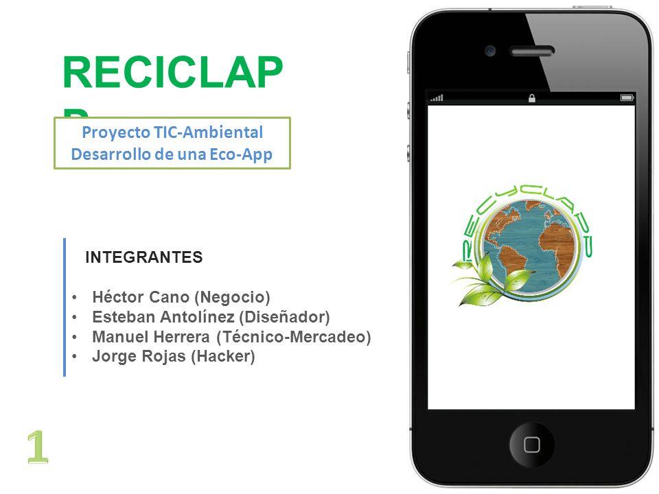 RECICLAP P Proyecto TIC-Ambiental Desarrollo de una Eco-App INTEGRANTES Héctor Cano (Negocio) Esteban Antolínez (Diseñador) Manuel Herrera (Técnico-Mercadeo) Jorge Rojas (Hacker)