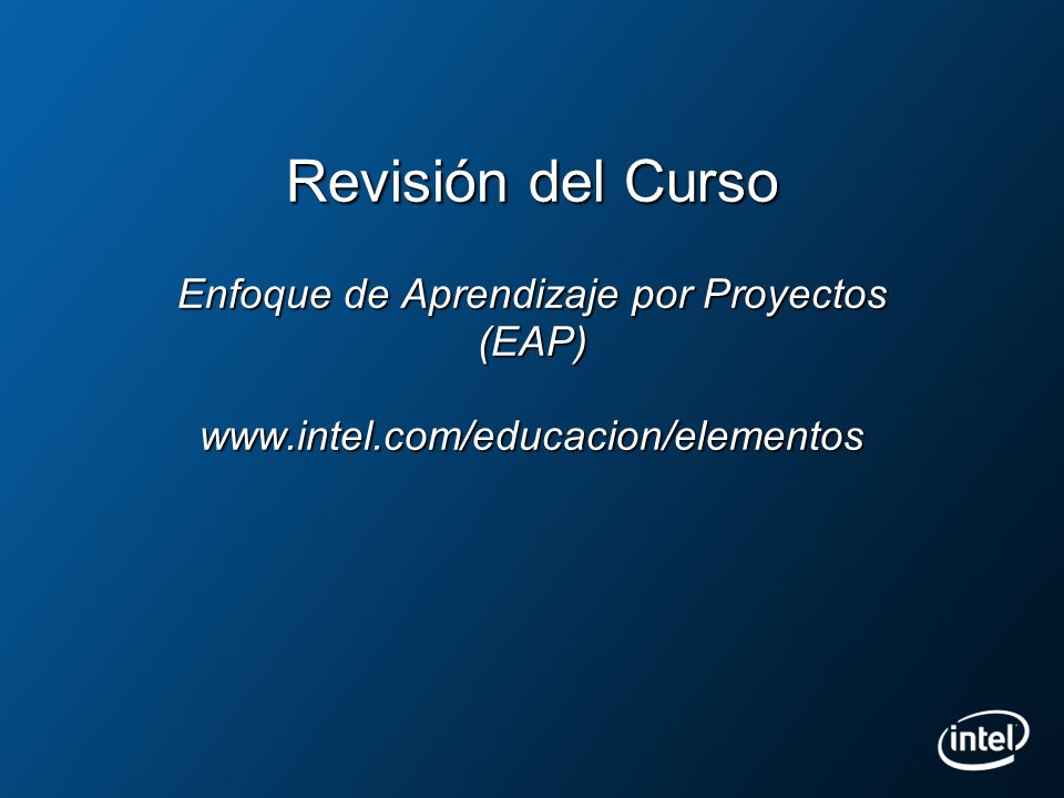 Revisión del Curso Enfoque de Aprendizaje por Proyectos (EAP) www.intel.com/educacion/elementos