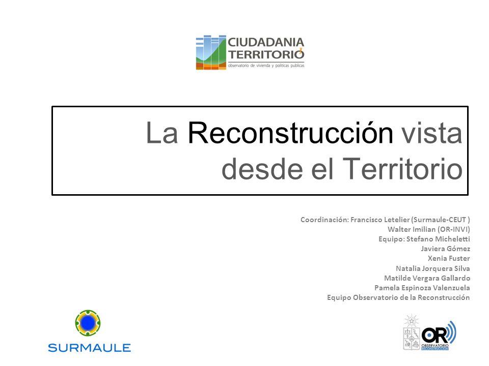 La Reconstrucción vista desde el Territorio Coordinación: Francisco Letelier (Surmaule-CEUT ) Walter Imilian (OR-INVI) Equipo: Stefano Micheletti Javi