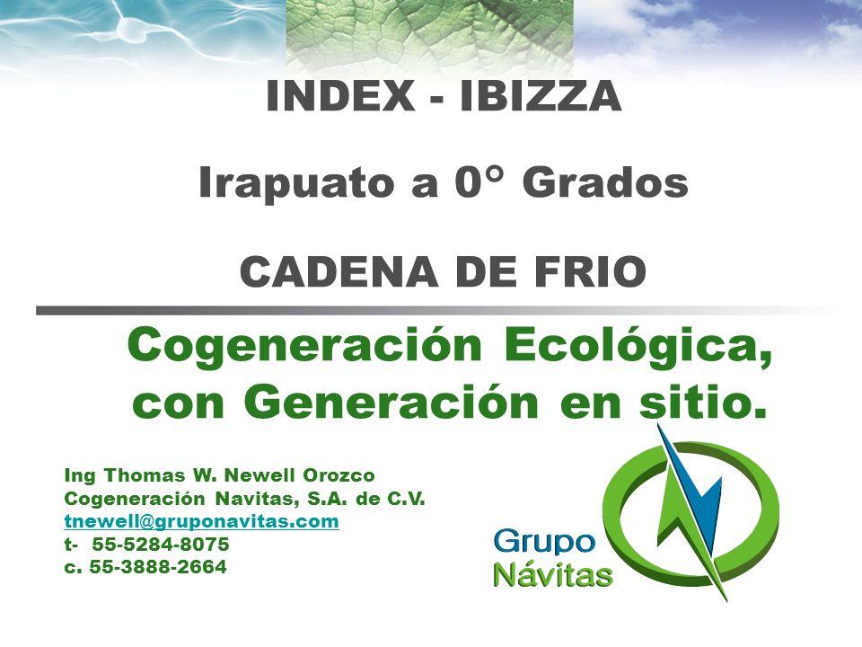 Cogeneración Ecológica, con Generación en sitio. INDEX - IBIZZA Irapuato a 0° Grados CADENA DE FRIO Ing Thomas W. Newell Orozco Cogeneración Navitas,