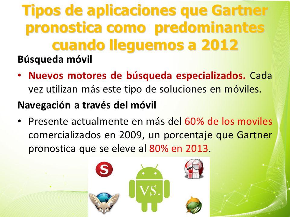 Tipos de aplicaciones que Gartner pronostica como predominantes cuando lleguemos a 2012 Búsqueda móvil Nuevos motores de búsqueda especializados. Cada