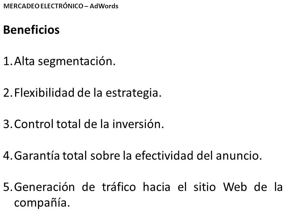 MERCADEO ELECTRÓNICO – AdWords Beneficios 1.Alta segmentación. 2.Flexibilidad de la estrategia. 3.Control total de la inversión. 4.Garantía total sobr