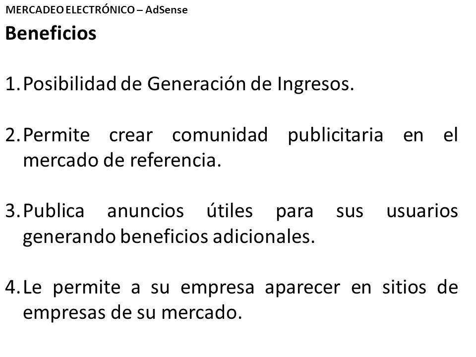 MERCADEO ELECTRÓNICO – AdSense Beneficios 1.Posibilidad de Generación de Ingresos. 2.Permite crear comunidad publicitaria en el mercado de referencia.
