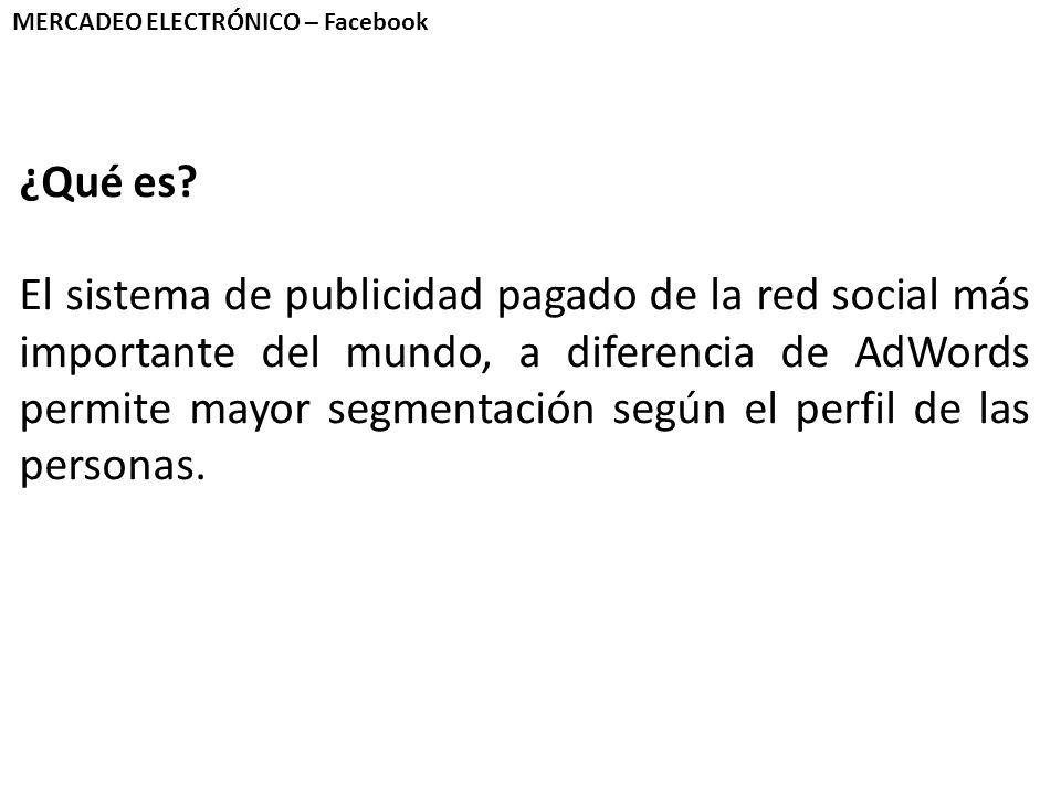 MERCADEO ELECTRÓNICO – Facebook ¿Qué es? El sistema de publicidad pagado de la red social más importante del mundo, a diferencia de AdWords permite ma
