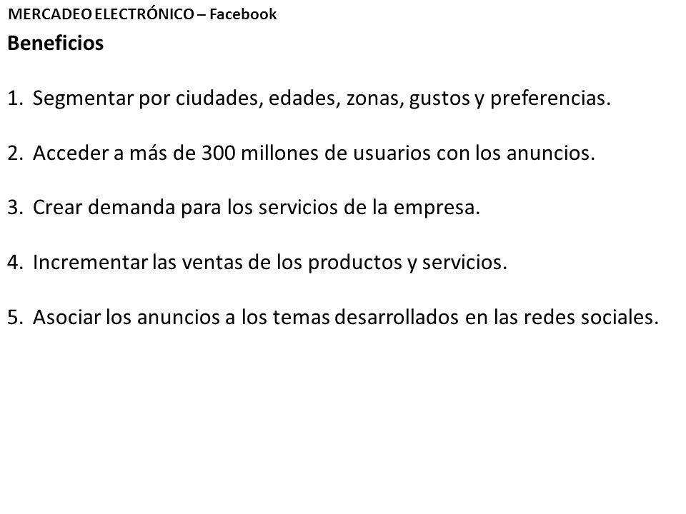 MERCADEO ELECTRÓNICO – Facebook Beneficios 1.Segmentar por ciudades, edades, zonas, gustos y preferencias. 2.Acceder a más de 300 millones de usuarios