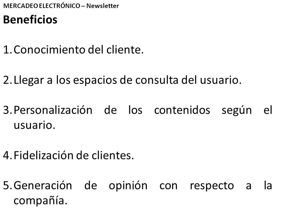 Beneficios 1.Conocimiento del cliente. 2.Llegar a los espacios de consulta del usuario. 3.Personalización de los contenidos según el usuario. 4.Fideli