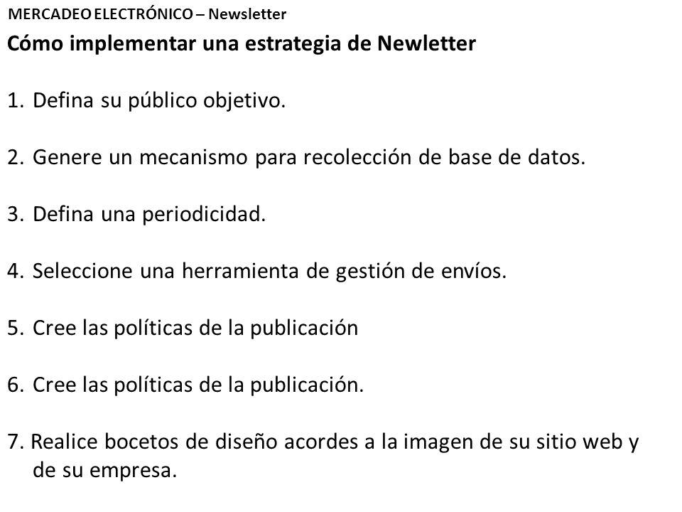 Cómo implementar una estrategia de Newletter 1.Defina su público objetivo. 2.Genere un mecanismo para recolección de base de datos. 3.Defina una perio