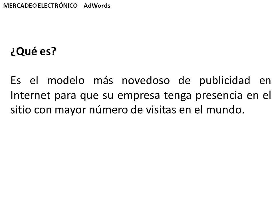 MERCADEO ELECTRÓNICO – AdWords ¿Qué es? Es el modelo más novedoso de publicidad en Internet para que su empresa tenga presencia en el sitio con mayor