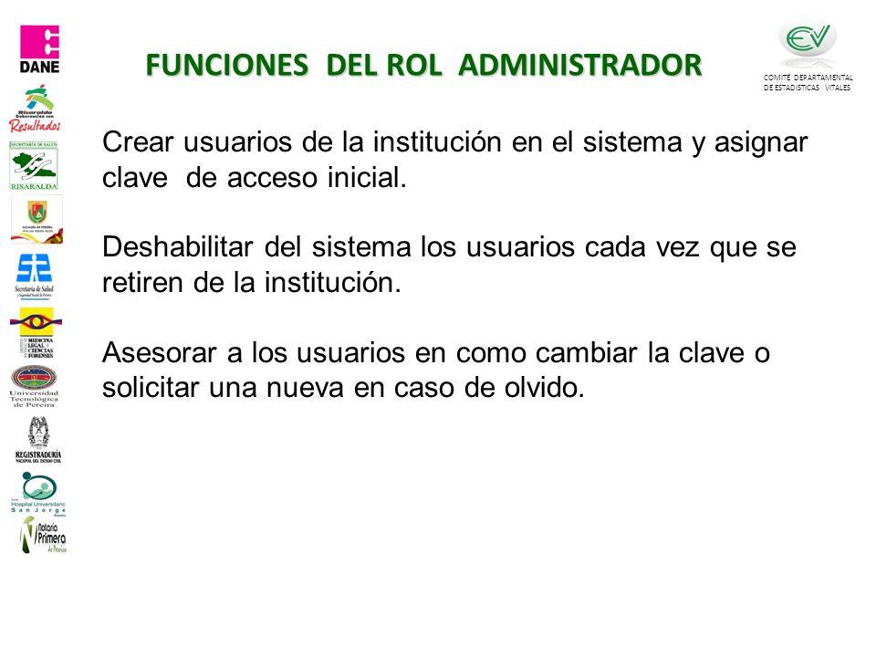 FUNCIONES DEL ROL ADMINISTRADOR COMITÉ DEPARTAMENTAL DE ESTADISTICAS VITALES Crear usuarios de la institución en el sistema y asignar clave de acceso inicial.