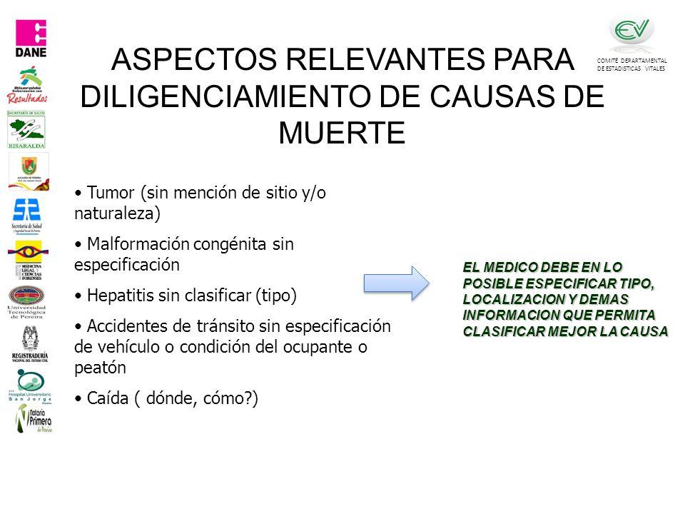 COMITÉ DEPARTAMENTAL DE ESTADISTICAS VITALES Tumor (sin mención de sitio y/o naturaleza) Malformación congénita sin especificación Hepatitis sin clasificar (tipo) Accidentes de tránsito sin especificación de vehículo o condición del ocupante o peatón Caída ( dónde, cómo?) EL MEDICO DEBE EN LO POSIBLE ESPECIFICAR TIPO, LOCALIZACION Y DEMAS INFORMACION QUE PERMITA CLASIFICAR MEJOR LA CAUSA ASPECTOS RELEVANTES PARA DILIGENCIAMIENTO DE CAUSAS DE MUERTE