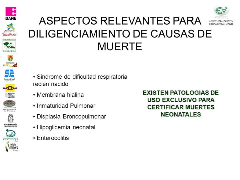 COMITÉ DEPARTAMENTAL DE ESTADISTICAS VITALES Sindrome de dificultad respiratoria recién nacido Membrana hialina Inmaturidad Pulmonar Displasia Broncopulmonar Hipoglicemia neonatal Enterocolitis EXISTEN PATOLOGIAS DE USO EXCLUSIVO PARA CERTIFICAR MUERTES NEONATALES ASPECTOS RELEVANTES PARA DILIGENCIAMIENTO DE CAUSAS DE MUERTE