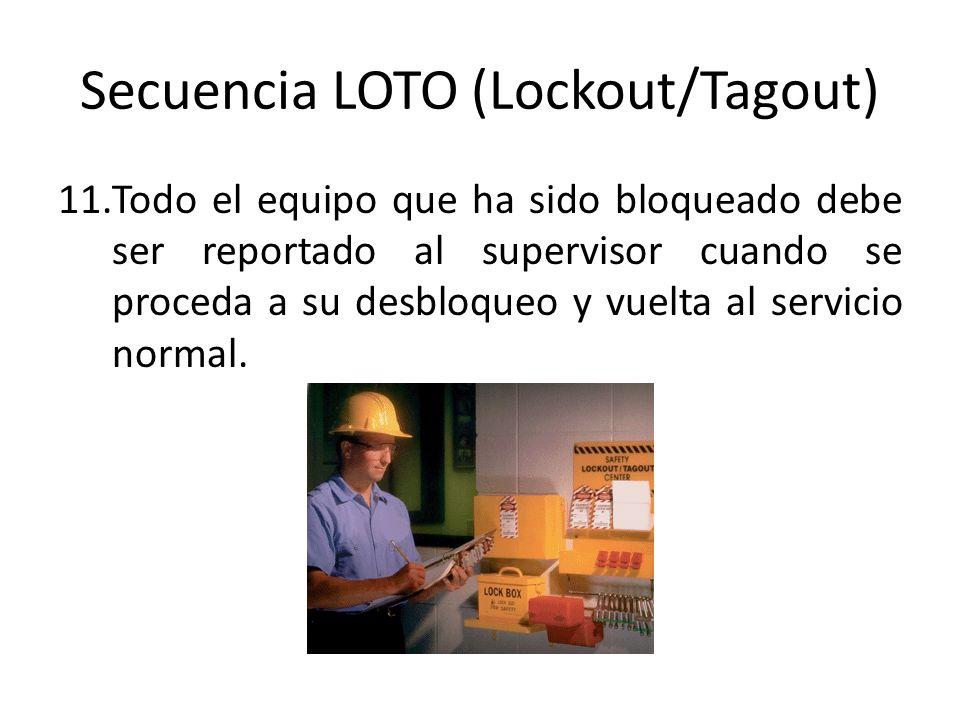 Secuencia LOTO (Lockout/Tagout) 11.Todo el equipo que ha sido bloqueado debe ser reportado al supervisor cuando se proceda a su desbloqueo y vuelta al
