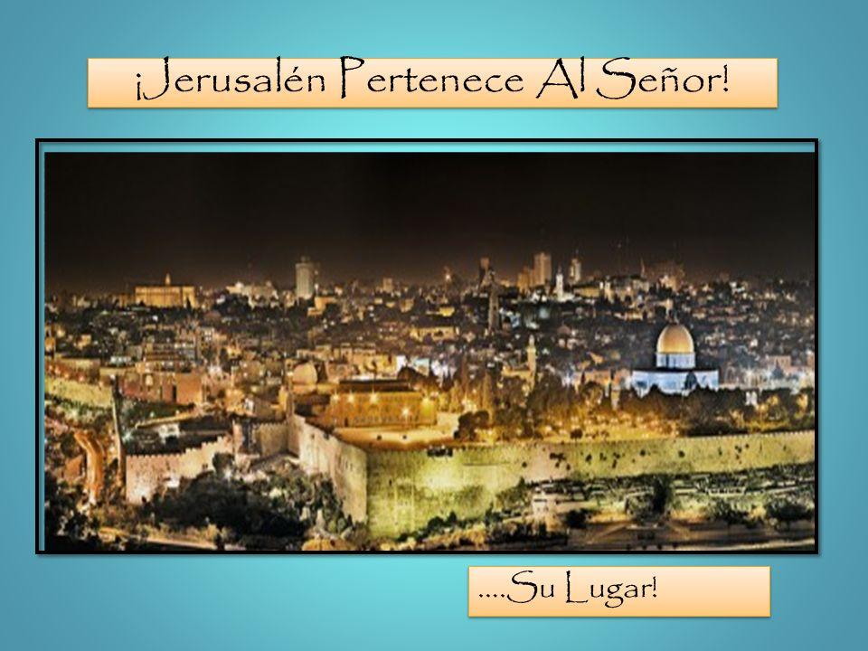 ¡Jerusalén Pertenece Al Señor! ….Su Lugar!