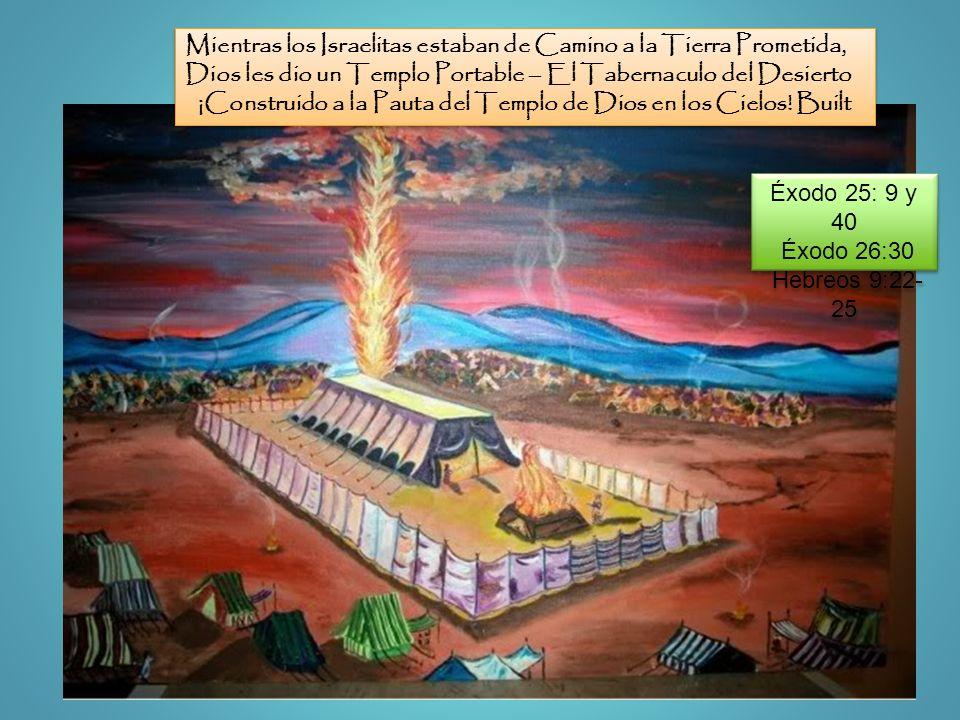 Éxodo 25: 9 y 40 Éxodo 26:30 Hebreos 9:22- 25 Éxodo 25: 9 y 40 Éxodo 26:30 Hebreos 9:22- 25 Mientras los Israelitas estaban de Camino a la Tierra Prom