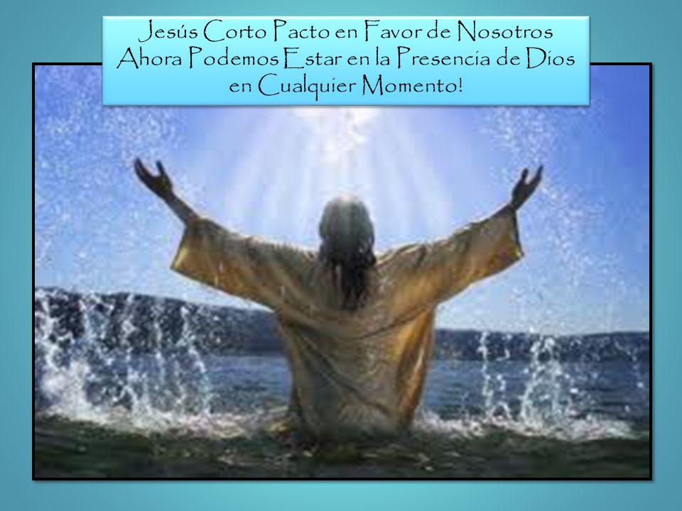 Jesús Corto Pacto en Favor de Nosotros Ahora Podemos Estar en la Presencia de Dios en Cualquier Momento! Jesús Corto Pacto en Favor de Nosotros Ahora