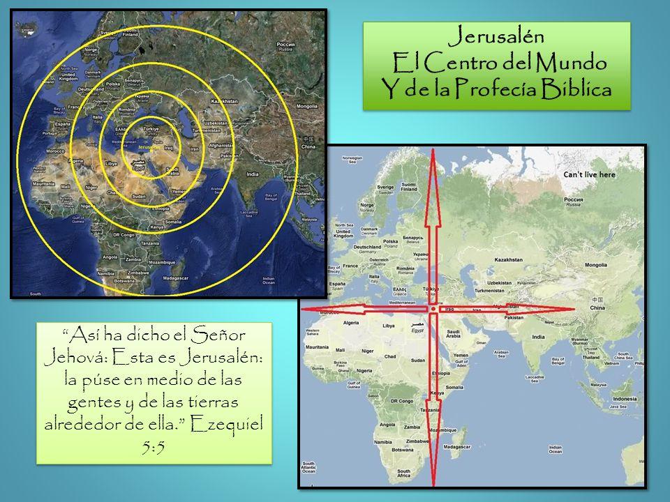 Así ha dicho el Señor Jehová: Esta es Jerusalén: la púse en medio de las gentes y de las tierras alrededor de ella. Ezequiel 5:5 Jerusalén El Centro d