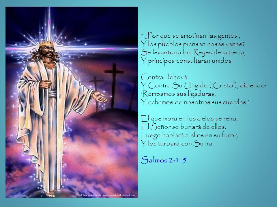 ¿Por qué se amotinan las gentes, Y los pueblos piensan cosas vanas? Se levantrará los Reyes de la tierra, Y principes consultarán unidos Contra Jehová
