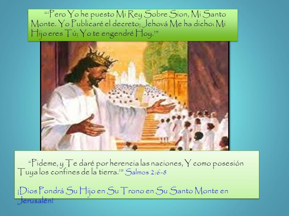 Pideme, y Te daré por herencia las naciones, Y como posesión Tuya los confines de la tierra. Salmos 2:6-8 ¡Dios Pondrá Su Hijo en Su Trono en Su Santo