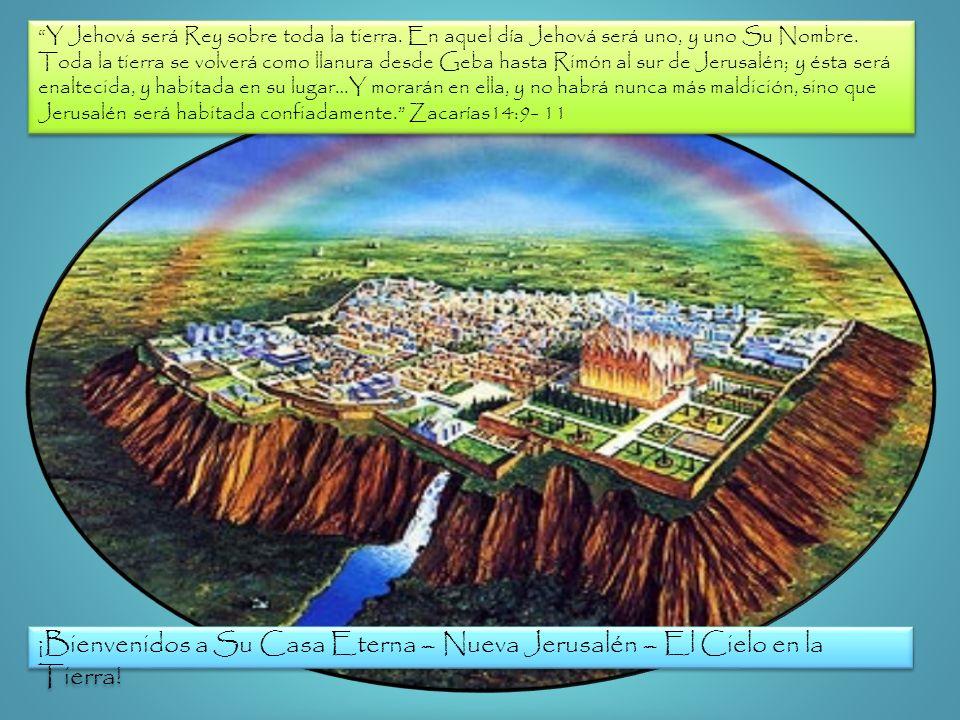 ¡Bienvenidos a Su Casa Eterna – Nueva Jerusalén – El Cielo en la Tierra! Y Jehová será Rey sobre toda la tierra. En aquel día Jehová será uno, y uno S