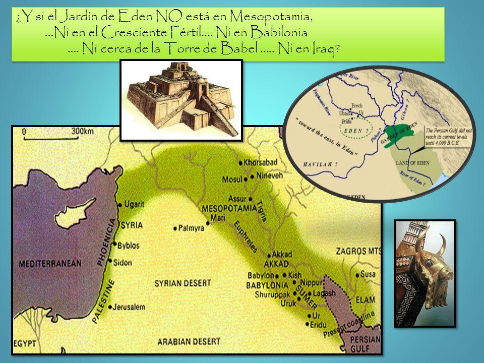 ¿Y si el Jardín de Eden NO está en Mesopotamia, …Ni en el Cresciente Fértil.... Ni en Babilonia …. Ni cerca de la Torre de Babel ….. Ni en Iraq? ¿Y si
