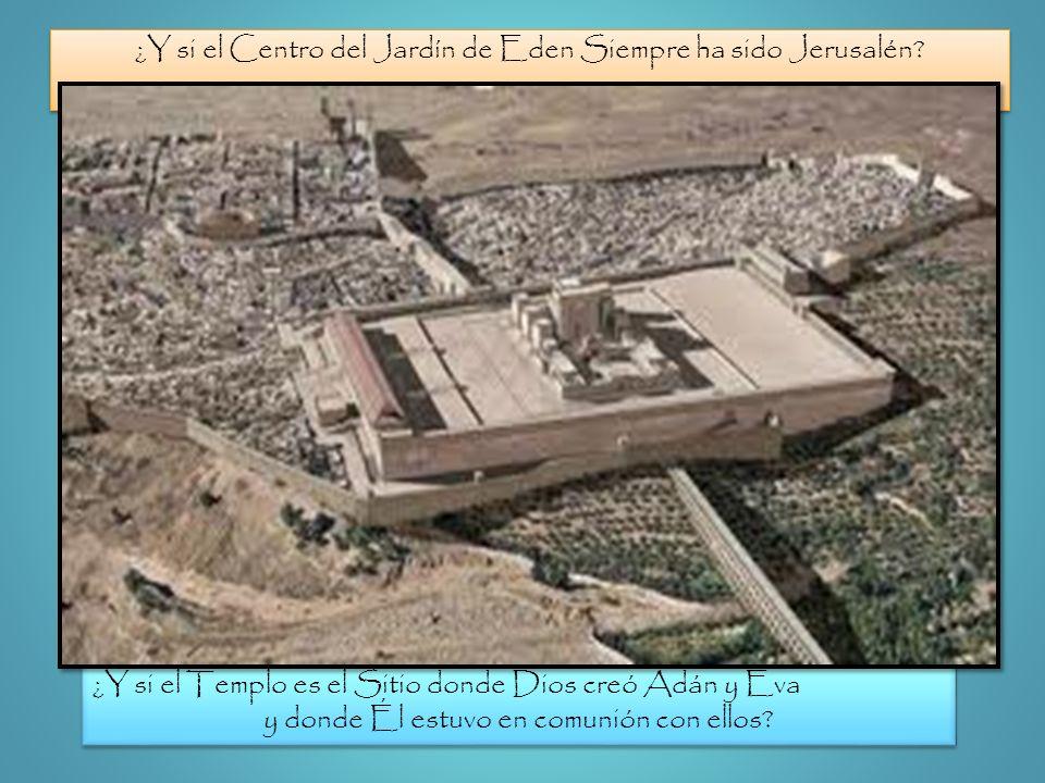 ¿Y si el Centro del Jardín de Eden Siempre ha sido Jerusalén? ¿Y si el Templo es el Sitio donde Dios creó Adán y Eva y donde Él estuvo en comunión con