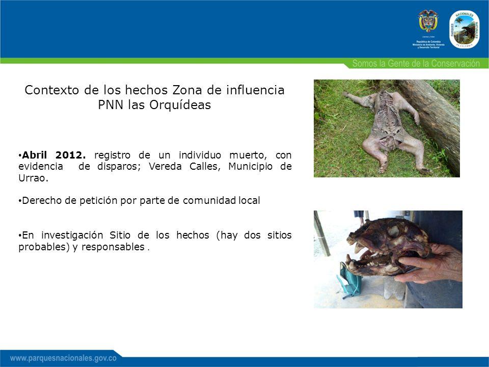 Contexto de los hechos Zona de influencia PNN las Orquídeas Abril 2012. registro de un individuo muerto, con evidencia de disparos; Vereda Calles, Mun