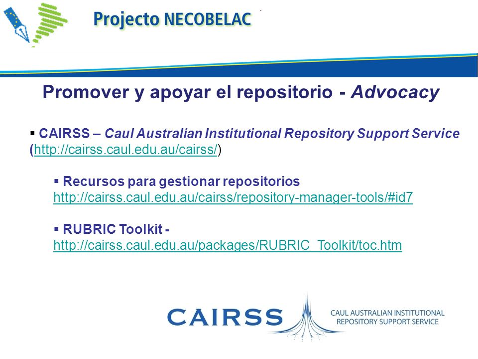 CAIRSS – Caul Australian Institutional Repository Support Service (http://cairss.caul.edu.au/cairss/)http://cairss.caul.edu.au/cairss/ Recursos para gestionar repositorios http://cairss.caul.edu.au/cairss/repository-manager-tools/#id7 RUBRIC Toolkit - http://cairss.caul.edu.au/packages/RUBRIC_Toolkit/toc.htm http://cairss.caul.edu.au/packages/RUBRIC_Toolkit/toc.htm