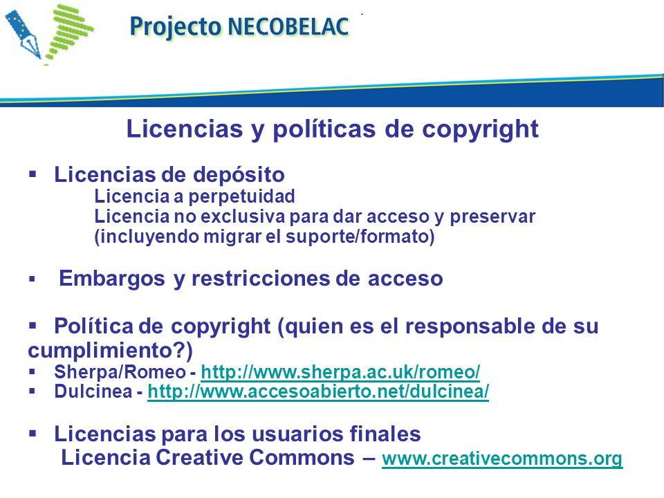 Licencias de depósito Licencia a perpetuidad Licencia no exclusiva para dar acceso y preservar (incluyendo migrar el suporte/formato) Embargos y restricciones de acceso Política de copyright (quien es el responsable de su cumplimiento?) Sherpa/Romeo - http://www.sherpa.ac.uk/romeo/http://www.sherpa.ac.uk/romeo/ Dulcinea - http://www.accesoabierto.net/dulcinea/http://www.accesoabierto.net/dulcinea/ Licencias para los usuarios finales Licencia Creative Commons – www.creativecommons.org www.creativecommons.org Licencias y políticas de copyright