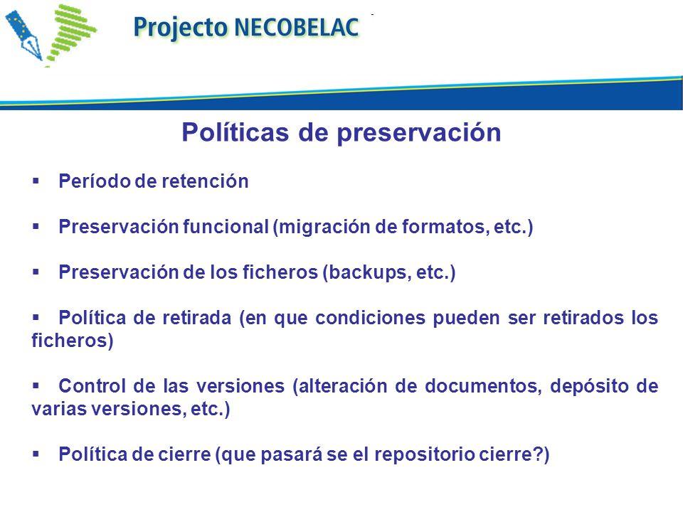 Período de retención Preservación funcional (migración de formatos, etc.) Preservación de los ficheros (backups, etc.) Política de retirada (en que condiciones pueden ser retirados los ficheros) Control de las versiones (alteración de documentos, depósito de varias versiones, etc.) Política de cierre (que pasará se el repositorio cierre ) Políticas de preservación