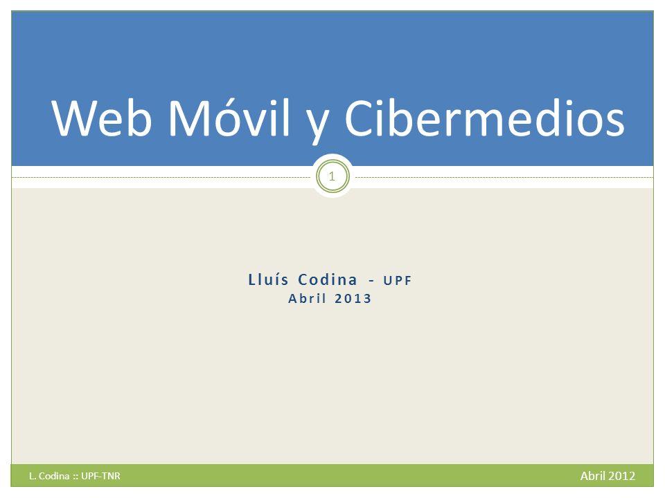 Lluís Codina - UPF Abril 2013 L. Codina :: UPF-TNR Abril 2012 1 Web Móvil y Cibermedios