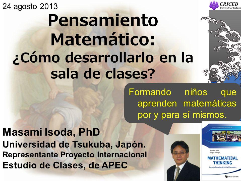 Pensamiento Matemático: ¿Cómo desarrollarlo en la sala de clases? Masami Isoda, PhD Universidad de Tsukuba, Japón. Representante Proyecto Internaciona