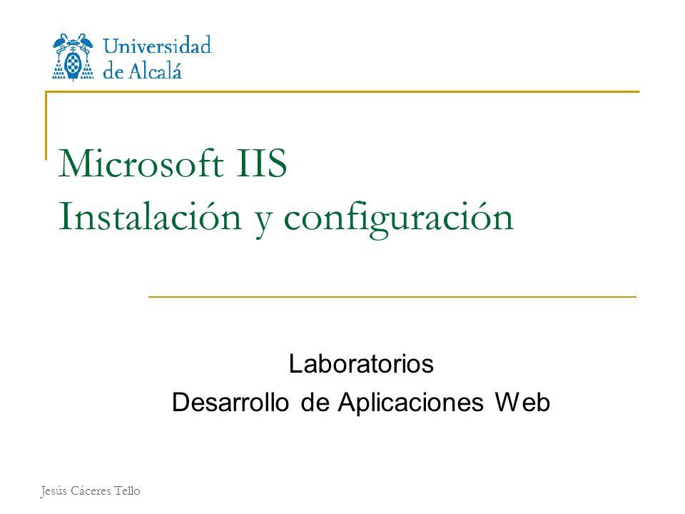 Jesús Cáceres Tello Microsoft IIS Instalación y configuración Laboratorios Desarrollo de Aplicaciones Web