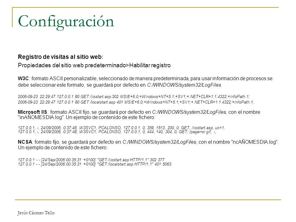 Jesús Cáceres Tello Configuración Registro de visitas al sitio web: Propiedades del sitio web predeterminado>Habilitar registro W3C: formato ASCII personalizable, seleccionado de manera predeterminada, para usar información de procesos se debe seleccionar este formato, se guardará por defecto en C:/WINDOWS/system32/LogFiles 2006-09-23 22:29:47 127.0.0.1 80 GET /iisstart.asp 302 MSIE+6.0;+Windows+NT+5.1;+SV1;+.NET+CLR+1.1.4322;+InfoPath.1; 2006-09-23 22:29:47 127.0.0.1 80 GET /localstart.asp 401 MSIE+6.0;+Windows+NT+5.1;+SV1;+.NET+CLR+1.1.4322;+InfoPath.1; Microsoft IIS: formato ASCII fijo, se guardará por defecto en C:/WINDOWS/system32/LogFiles, con el nombre inAÑOMESDIA.log .