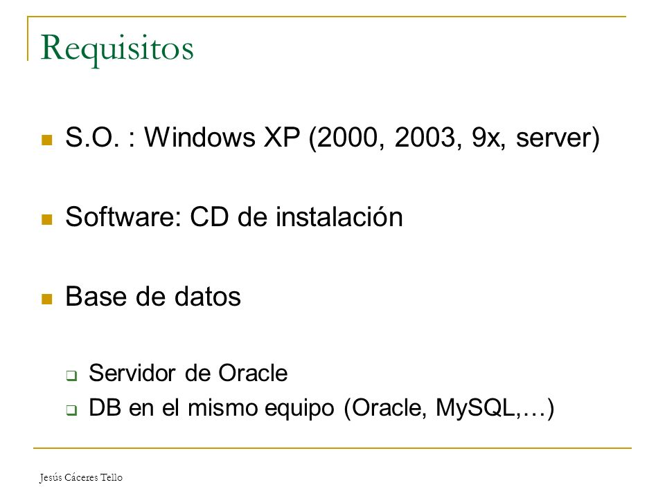 Jesús Cáceres Tello Requisitos S.O. : Windows XP (2000, 2003, 9x, server) Software: CD de instalación Base de datos Servidor de Oracle DB en el mismo