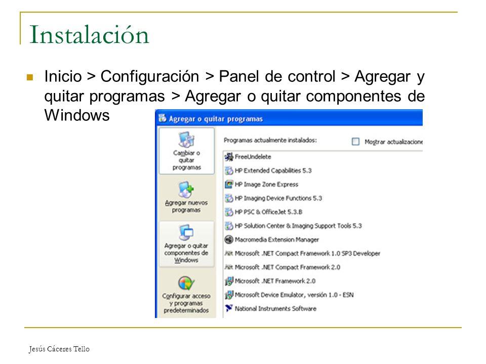 Jesús Cáceres Tello Instalación Inicio > Configuración > Panel de control > Agregar y quitar programas > Agregar o quitar componentes de Windows