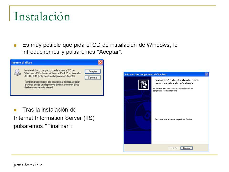 Jesús Cáceres Tello Instalación Es muy posible que pida el CD de instalación de Windows, lo introduciremos y pulsaremos Aceptar : Tras la instalación de Internet Information Server (IIS) pulsaremos Finalizar :
