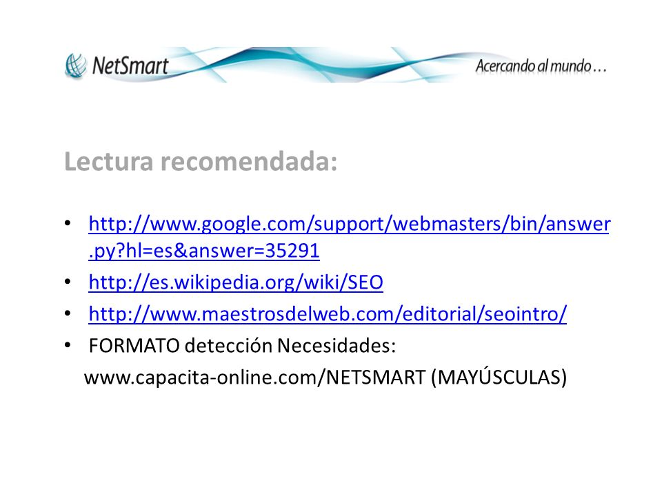 Lectura recomendada: http://www.google.com/support/webmasters/bin/answer.py hl=es&answer=35291 http://www.google.com/support/webmasters/bin/answer.py hl=es&answer=35291 http://es.wikipedia.org/wiki/SEO http://www.maestrosdelweb.com/editorial/seointro/ FORMATO detección Necesidades: www.capacita-online.com/NETSMART (MAYÚSCULAS)