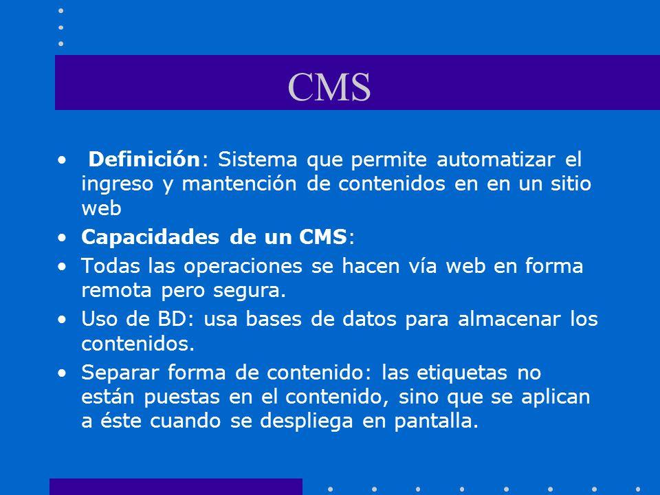 CMS Definición: Sistema que permite automatizar el ingreso y mantención de contenidos en en un sitio web Capacidades de un CMS: Todas las operaciones se hacen vía web en forma remota pero segura.