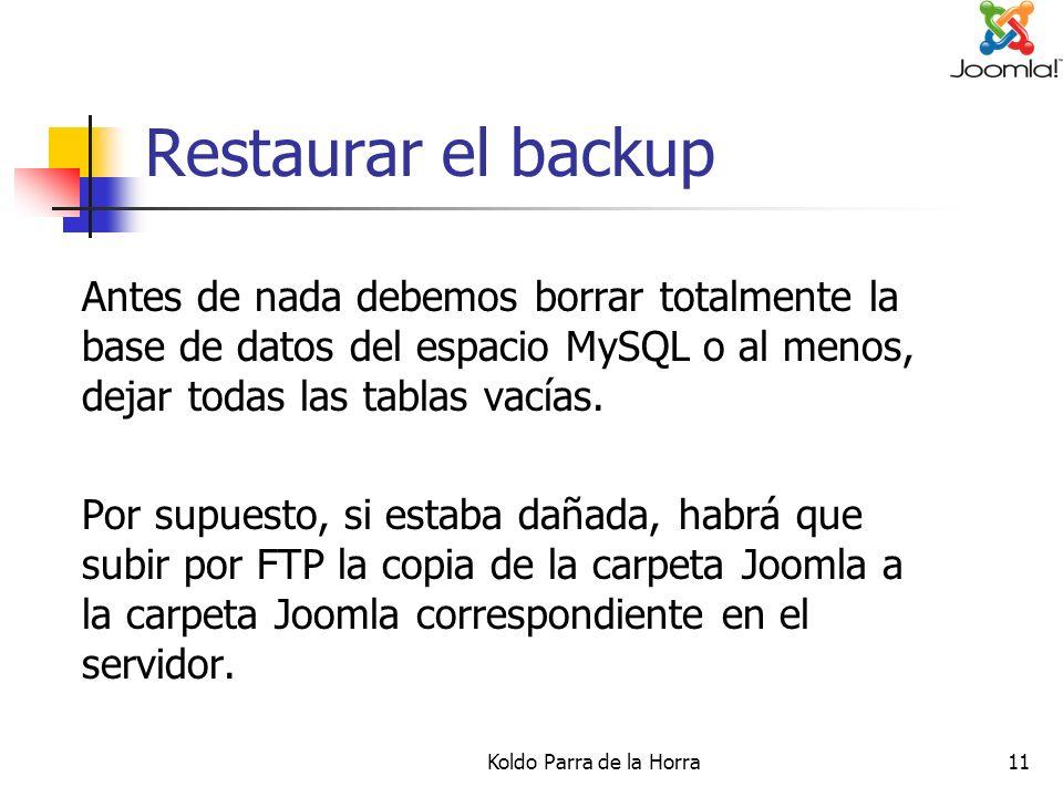 Koldo Parra de la Horra11 Restaurar el backup Antes de nada debemos borrar totalmente la base de datos del espacio MySQL o al menos, dejar todas las t