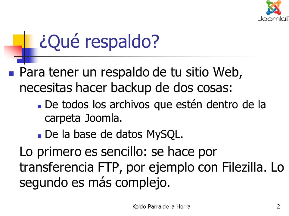 Koldo Parra de la Horra2 ¿Qué respaldo? Para tener un respaldo de tu sitio Web, necesitas hacer backup de dos cosas: De todos los archivos que estén d