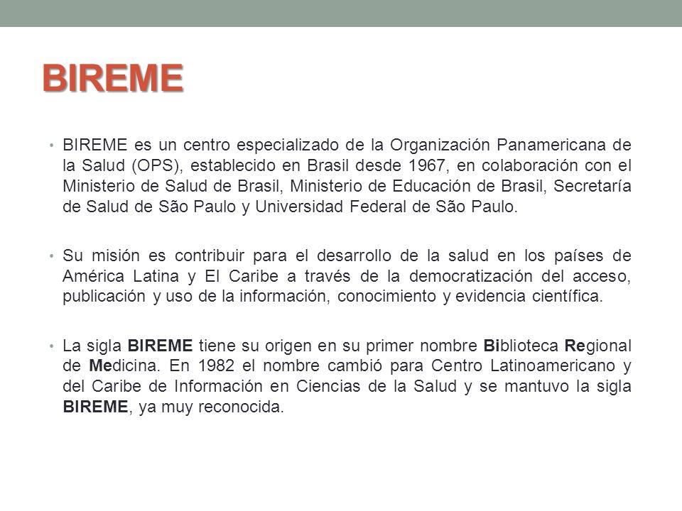 BIREME BIREME es un centro especializado de la Organización Panamericana de la Salud (OPS), establecido en Brasil desde 1967, en colaboración con el M