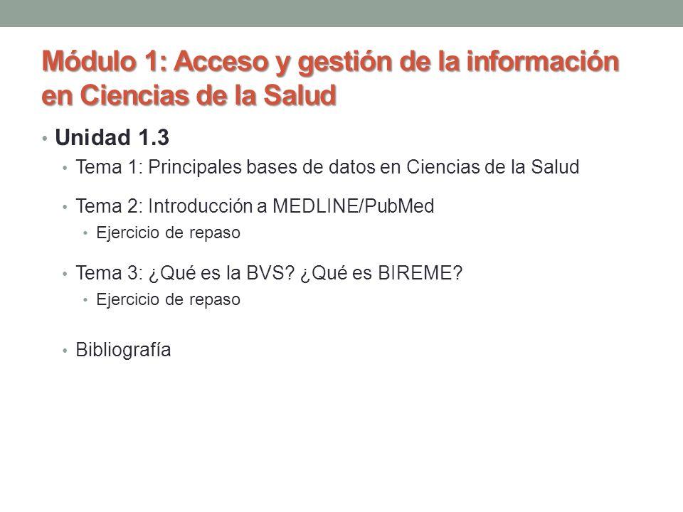 Unidad 1.3 Tema 1: Principales bases de datos en Ciencias de la Salud Tema 2: Introducción a MEDLINE/PubMed Ejercicio de repaso Tema 3: ¿Qué es la BVS