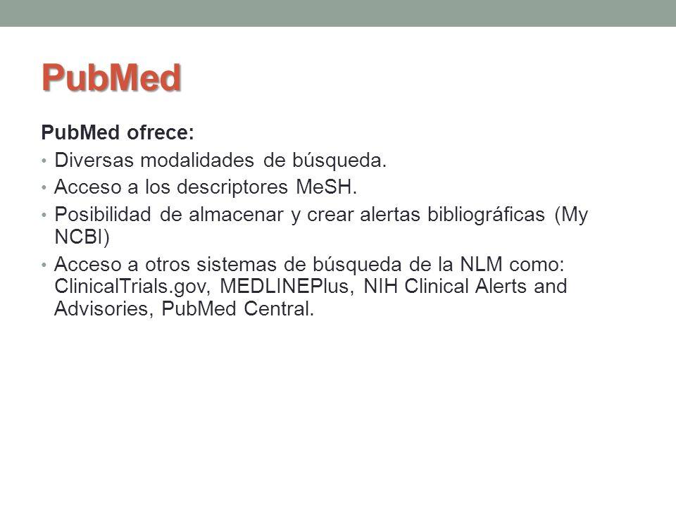 PubMed PubMed ofrece: Diversas modalidades de búsqueda. Acceso a los descriptores MeSH. Posibilidad de almacenar y crear alertas bibliográficas (My NC