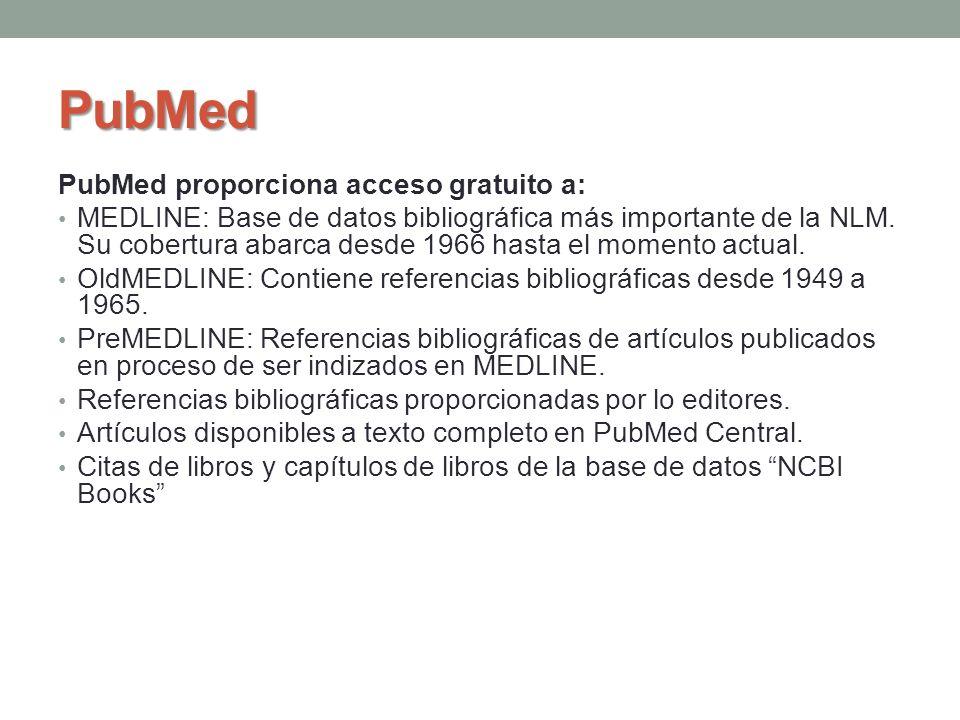 PubMed PubMed proporciona acceso gratuito a: MEDLINE: Base de datos bibliográfica más importante de la NLM. Su cobertura abarca desde 1966 hasta el mo