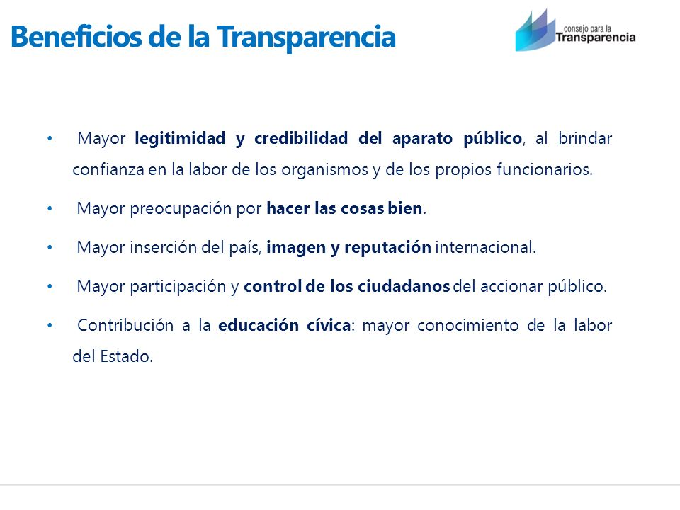 Beneficios de la Transparencia Mayor legitimidad y credibilidad del aparato público, al brindar confianza en la labor de los organismos y de los propi