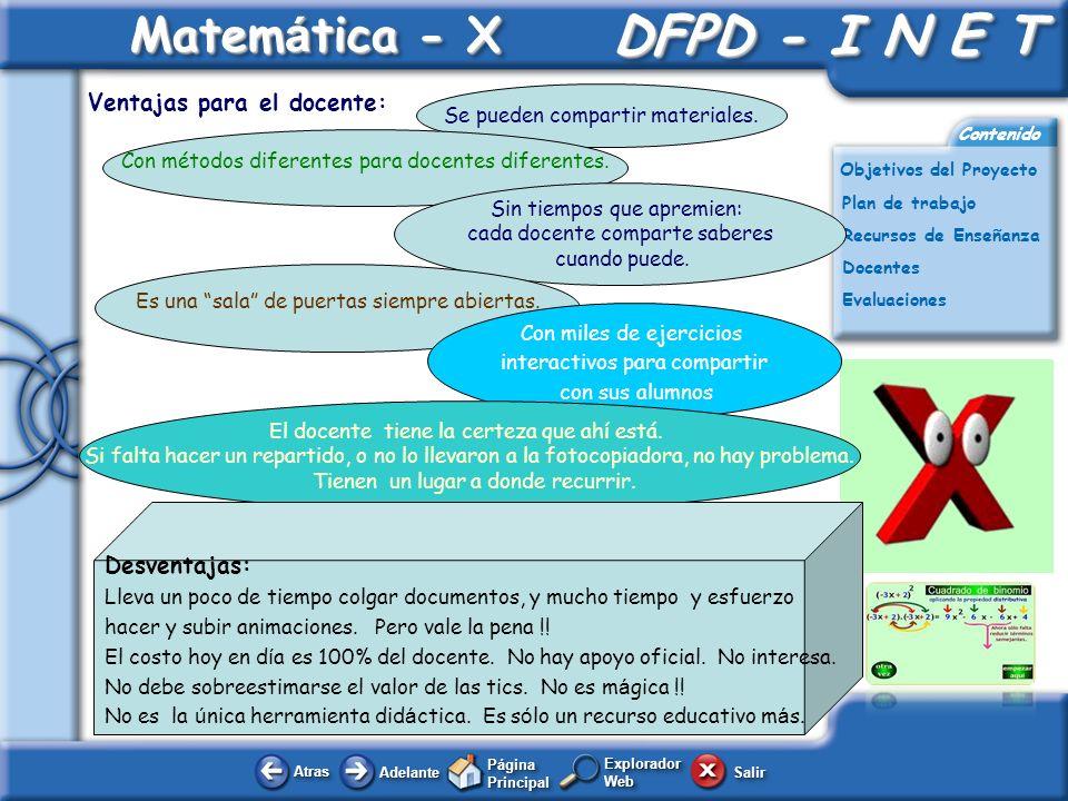 AtrasAtras AdelanteAdelante Página Principal SalirSalir DFPD - I N E T DFPD - I N E T Plan de trabajo Docentes Evaluaciones Contenido Matem á tica - X Explorador Web Objetivos del Proyecto Recursos de Enseñanza En Matemática – X, todo está documentado y registrado.