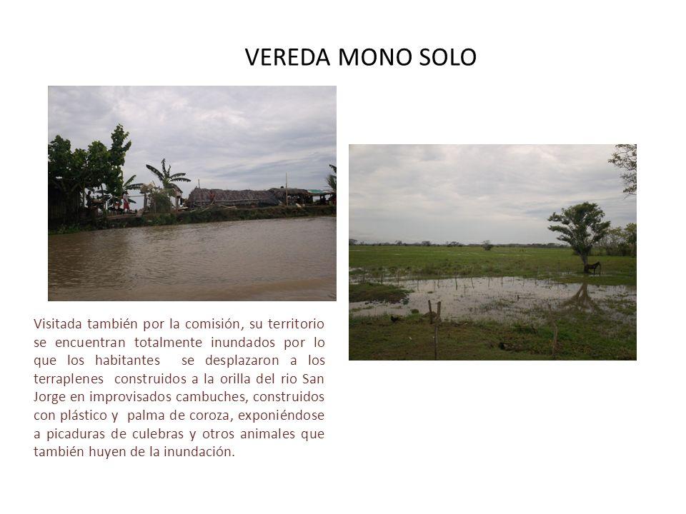 VEREDA MONO SOLO Visitada también por la comisión, su territorio se encuentran totalmente inundados por lo que los habitantes se desplazaron a los ter