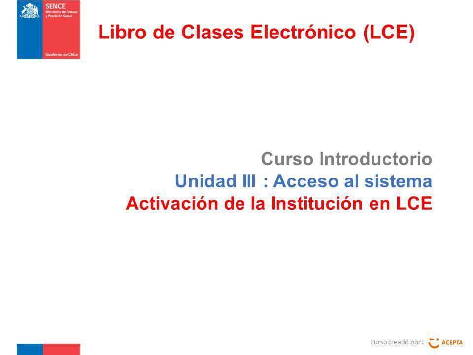 Curso Introductorio Unidad III : Acceso al sistema Activación de la Institución en LCE Curso creado por : Libro de Clases Electrónico (LCE)